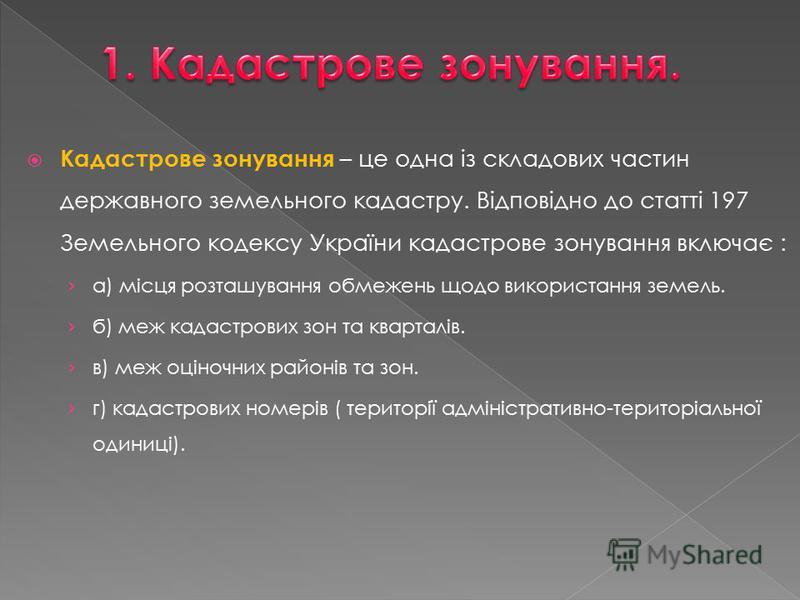 Кадастрове зонування – це одна із складових частин державного земельного кадастру. Відповідно до статті 197 Земельного кодексу України кадастрове зонування включає : а) місця розташування обмежень щодо використання земель. б) меж кадастрових зон та к