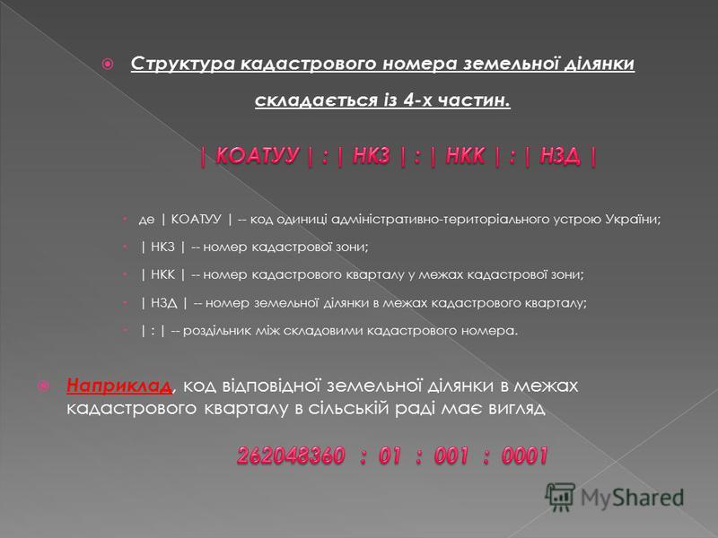 Структура кадастрового номера земельної ділянки складається із 4-х частин. де | КОАТУУ | -- код одиниці адміністративно-територіального устрою України; | НКЗ | -- номер кадастрової зони; | НКК | -- номер кадастрового кварталу у межах кадастрової зони