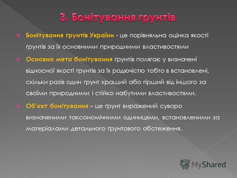 Бонітування ґрунтів України - це порівняльна оцінка якості ґрунтів за їх основними природними властивостями Основна мета бонітування ґрунтів полягає у визначені відносної якості ґрунтів за їх родючістю тобто в встановлені, скільки разів один ґрунт кр