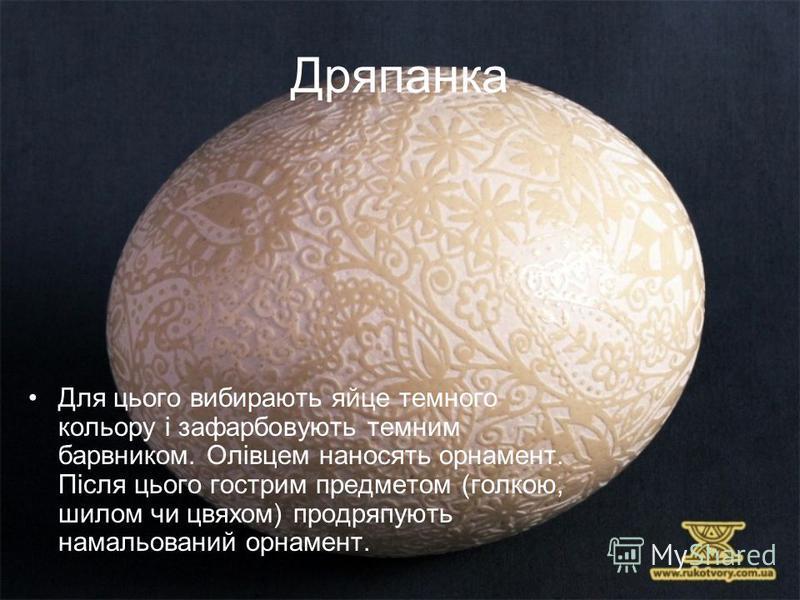Дряпанка Для цього вибирають яйце темного кольору і зафарбовують темним барвником. Олівцем наносять орнамент. Після цього гострим предметом (голкою, шилом чи цвяхом) продряпують намальований орнамент.