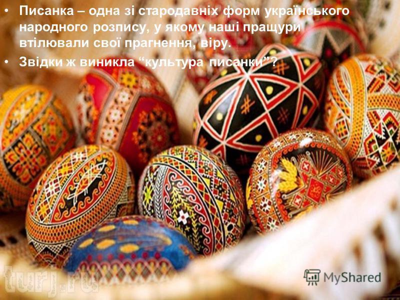 Писанка – одна зі стародавніх форм українського народного розпису, у якому наші пращури втілювали свої прагнення, віру. Звідки ж виникла культура писанки?