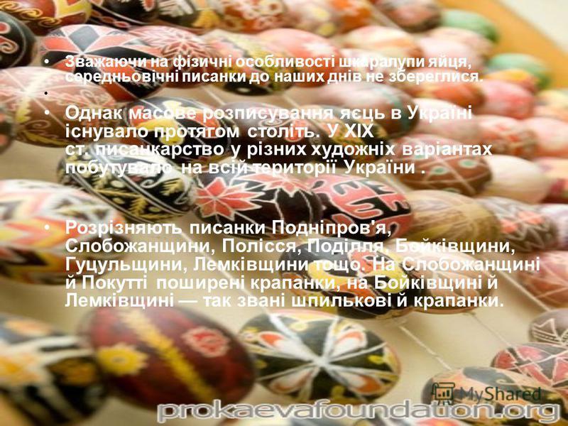 Зважаючи на фізичні особливості шкаралупи яйця, середньовічні писанки до наших днів не збереглися. Однак масове розписування яєць в Україні існувало протягом століть. У XIX ст. писанкарство у різних художніх варіантах побутувало на всій території Укр