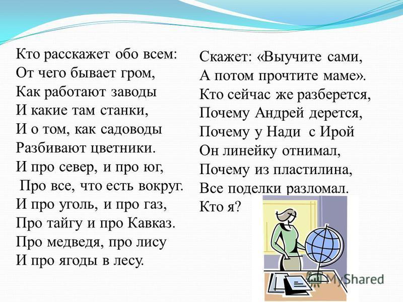 Кто расскажет обо всем: От чего бывает гром, Как работают заводы И какие там станки, И о том, как садоводы Разбивают цветники. И про север, и про юг, Про все, что есть вокруг. И про уголь, и про газ, Про тайгу и про Кавказ. Про медведя, про лису И пр