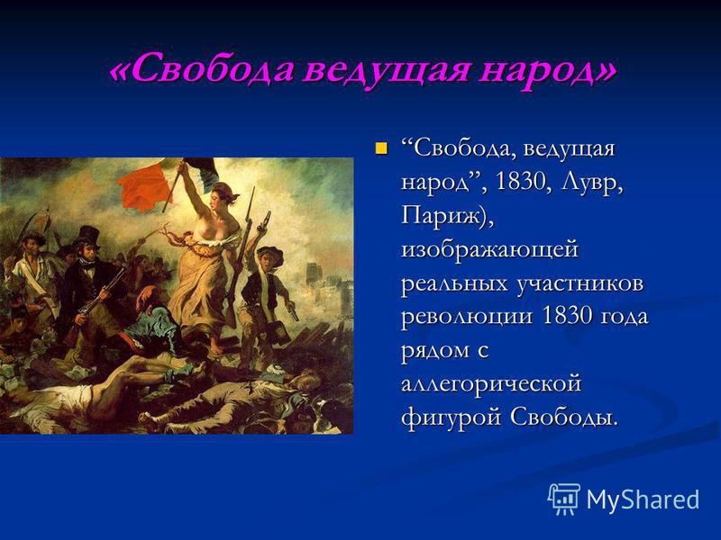 «Свобода ведущая народ» Свобода, ведущая народ, 1830, Лувр, Париж), изображающей реальных участников революции 1830 года рядом с аллегорической фигурой Свободы.