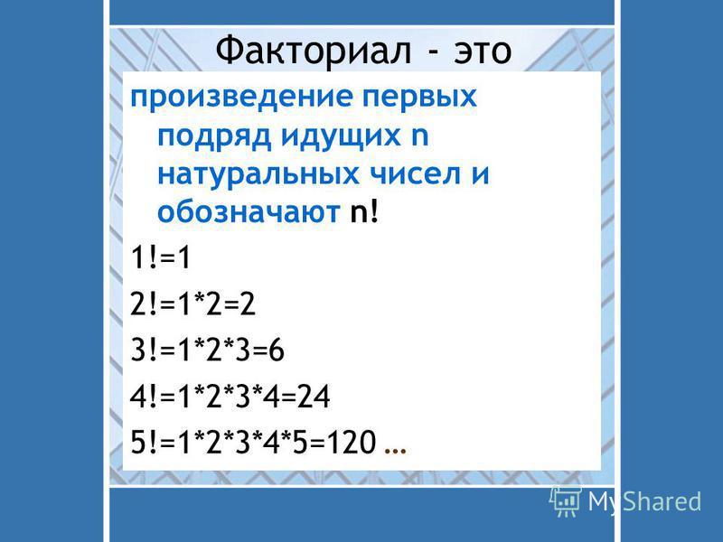 Факториал - это произведение первых подряд идущих n натуральных чисел и обозначают n! 1!=1 2!=1*2=2 3!=1*2*3=6 4!=1*2*3*4=24 5!=1*2*3*4*5=120 …
