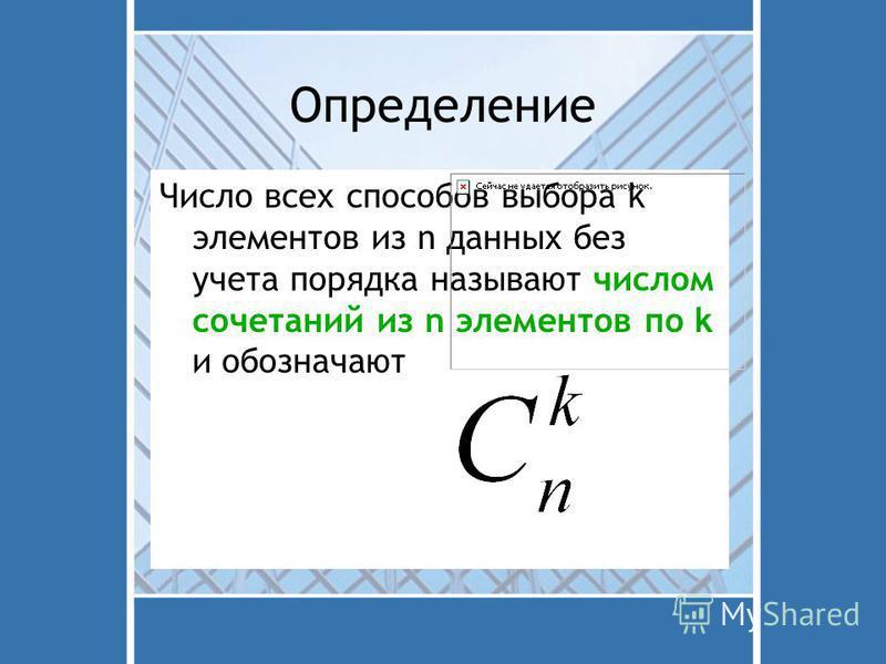 Определение Число всех способов выбора k элементов из n данных без учета порядка называют числом сочетаний из n элементов по k и обозначают