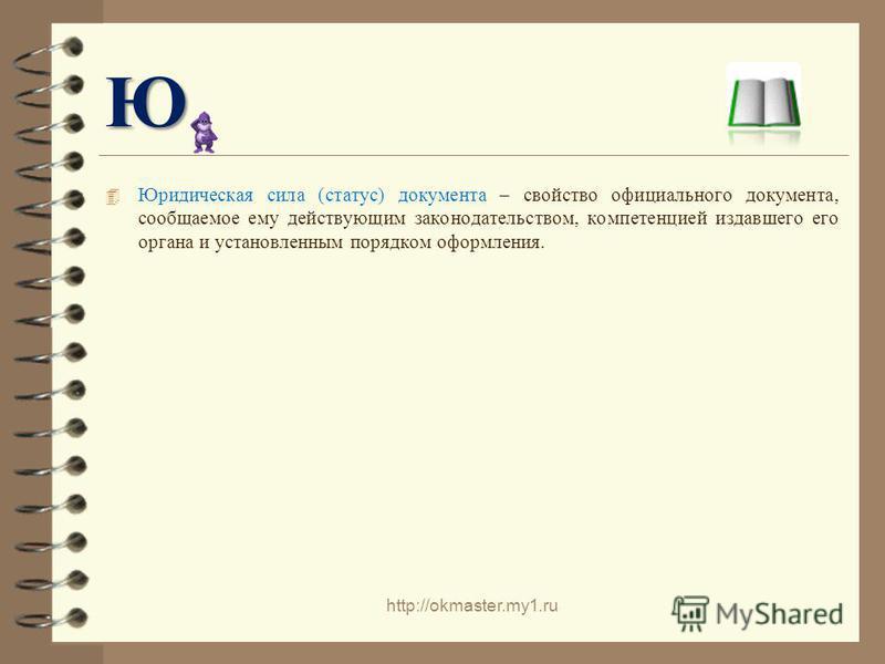 Ю Юридическая сила (статус) документа – свойство официального документа, сообщаемое ему действующим законодательством, компетенцией издавшего его органа и установленным порядком оформления. http://okmaster.my1.ru