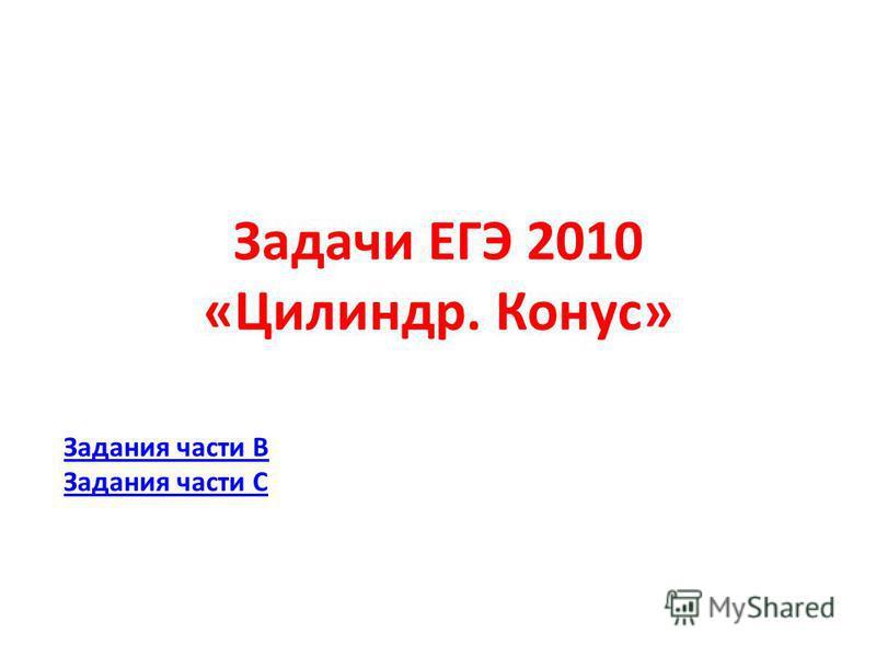 Задачи ЕГЭ 2010 «Цилиндр. Конус» Задания части В Задания части С