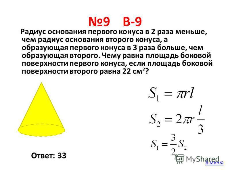 9 В-9 Радиус основания первого конуса в 2 раза меньше, чем радиус основания второго конуса, а образующая первого конуса в 3 раза больше, чем образующая второго. Чему равна площадь боковой поверхности первого конуса, если площадь боковой поверхности в