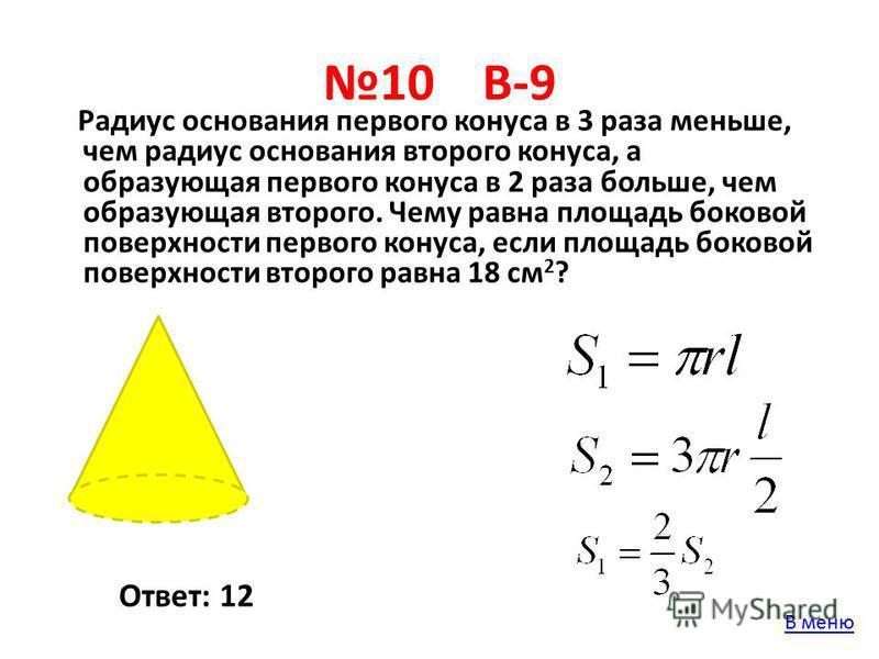 10 В-9 Радиус основания первого конуса в 3 раза меньше, чем радиус основания второго конуса, а образующая первого конуса в 2 раза больше, чем образующая второго. Чему равна площадь боковой поверхности первого конуса, если площадь боковой поверхности