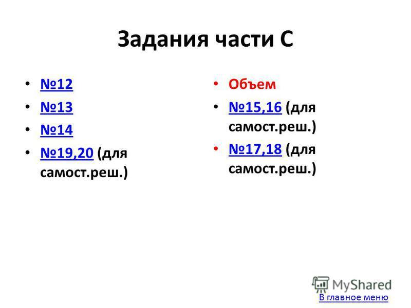 Задания части С 12 13 14 19,20 (для самостььь.реш.) 19,20 Объем 15,16 (для самостььь.реш.) 15,16 17,18 (для самостььь.реш.) 17,18 В главное меню