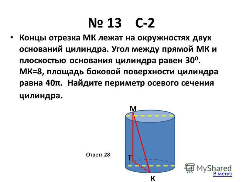13 С-2 Концы отрезка МК лежат на окружностях двух оснований цилиндра. Угол между прямой МК и плоскостью основания цилиндра равен 30 0. МК=8, площадь боковой поверхности цилиндра равна 40π. Найдите периметр осевого сечения цилиндра. Ответ: 28 М К Т В
