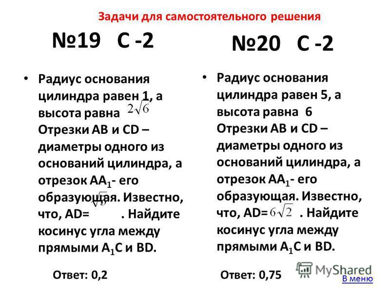 19 С -2 Радиус основания цилиндра равен 1, а высота равна Отрезки АВ и СD – диаметры одного из оснований цилиндра, а отрезок АА 1 - его образующая. Известно, что, АD=. Найдите косинус угла между прямыми А 1 С и ВD. Ответ: 0,2Ответ: 0,75 20 С -2 Задач