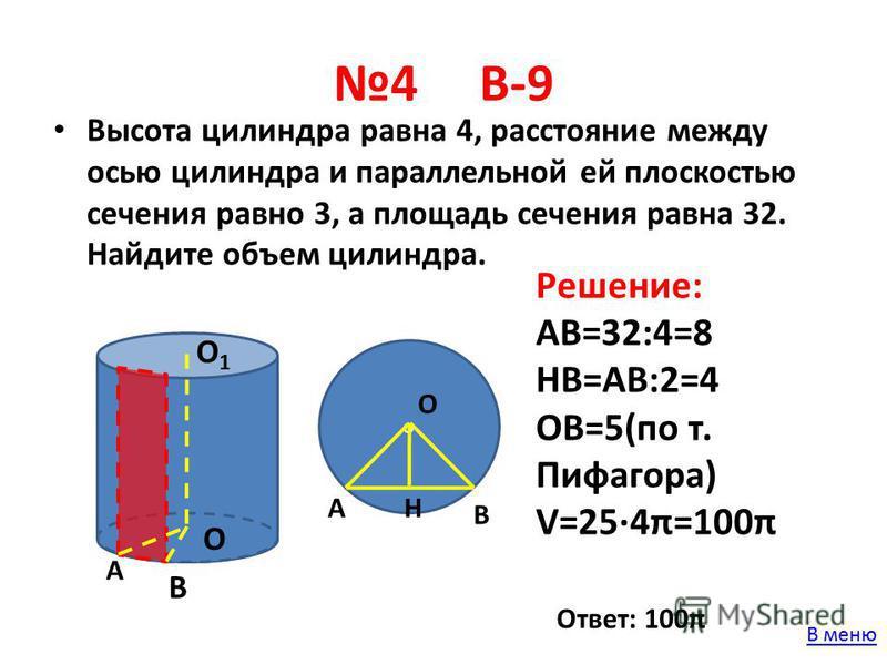 4 В-9 Высота цилиндра равна 4, расстояние между осью цилиндра и параллельной ей плоскостью сечения равно 3, а площадь сечения равна 32. Найдите объем цилиндра. О О1О1 А В о В О АН Решение: АВ=32:4=8 НВ=АВ:2=4 ОВ=5(по т. Пифагора) V=254π=100π Ответ: 1