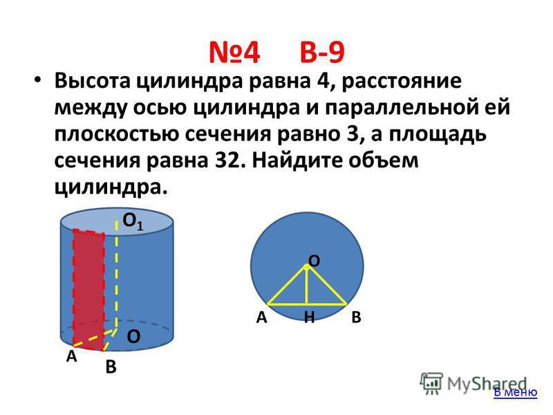 4 В-9 Высота цилиндра равна 4, расстояние между осью цилиндра и параллельной ей плоскостью сечения равно 3, а площадь сечения равна 32. Найдите объем цилиндра. О О1О1 А В о В О АН В меню