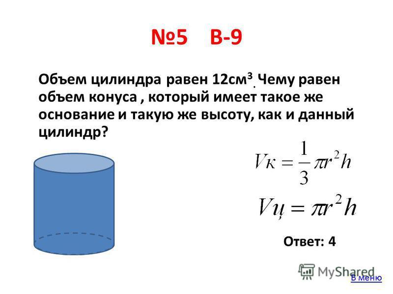 5 В-9 Объем цилиндра равен 12 см 3. Чему равен объем конуса, который имеет такое же основание и такую же высоту, как и данный цилиндр? Ответ: 4 В меню