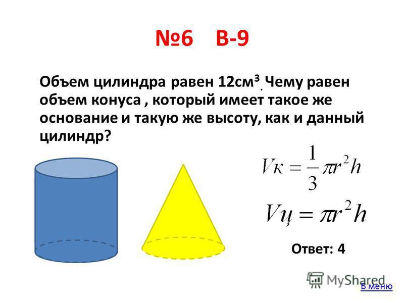 6 В-9 Объем цилиндра равен 12 см 3. Чему равен объем конуса, который имеет такое же основание и такую же высоту, как и данный цилиндр? Ответ: 4 В меню