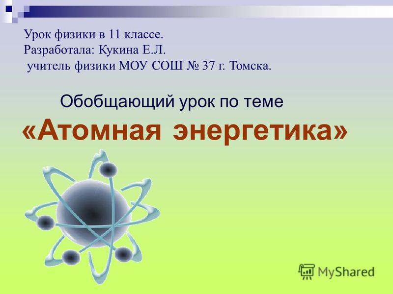 Урок физики в 11 классе. Разработала: Кукина Е.Л. учитель физики МОУ СОШ 37 г. Томска. Обобщаюрий урок по теме «Атомная энергетика»