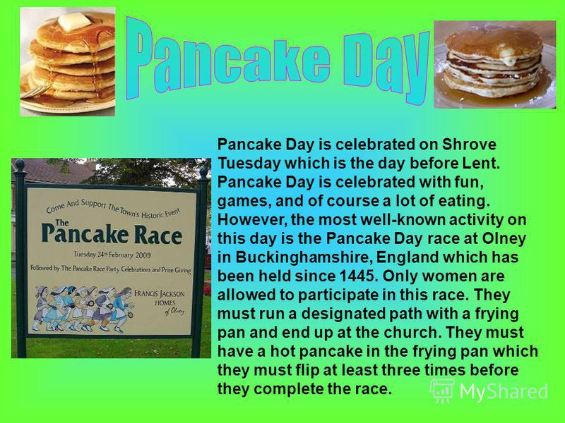 Pancake Day is celebrated on Shrove Tuesday which is the day before Lent. Pancake Day is celebrated with fun, games, and of course a lot of eating. However, the most well-known activity on this day is the Pancake Day race at Olney in Buckinghamshire,