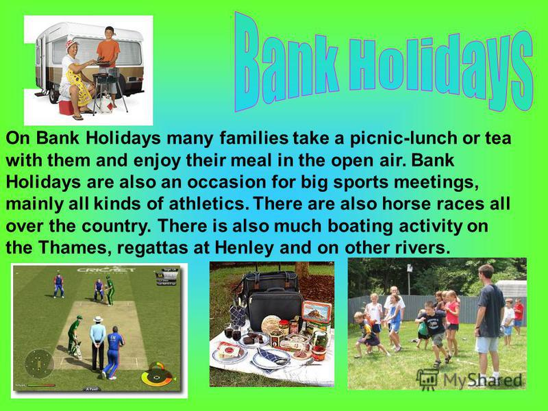 On Bank Holidays many families take a picnic-lunch or tea with them and enjoy their meal in the open air. Bank Holidays are also an occasion for big sports meetings, mainly all kinds of athletics. There are also horse races all over the country. Ther