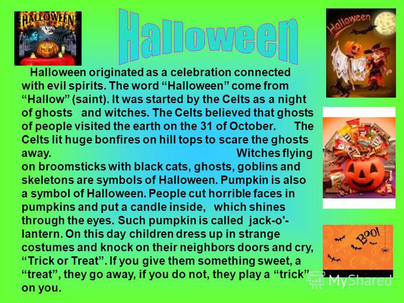 Halloween originated as a celebration connected with evil spirits. The word Halloween come from Hallow (saint). It was started by the Celts as a night of ghosts and witches. The Celts believed that ghosts of people visited the earth on the 31 of Octo