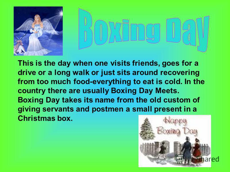This is the day when one visits friends, goes for a drive or a long walk or just sits around recovering from too much food-everything to eat is cold. In the country there are usually Boxing Day Meets. Boxing Day takes its name from the old custom of