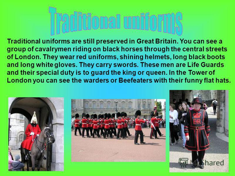 Traditional uniforms are still preserved in Great Britain. You can see a group of cavalrymen riding on black horses through the central streets of London. They wear red uniforms, shining helmets, long black boots and long white gloves. They carry swo