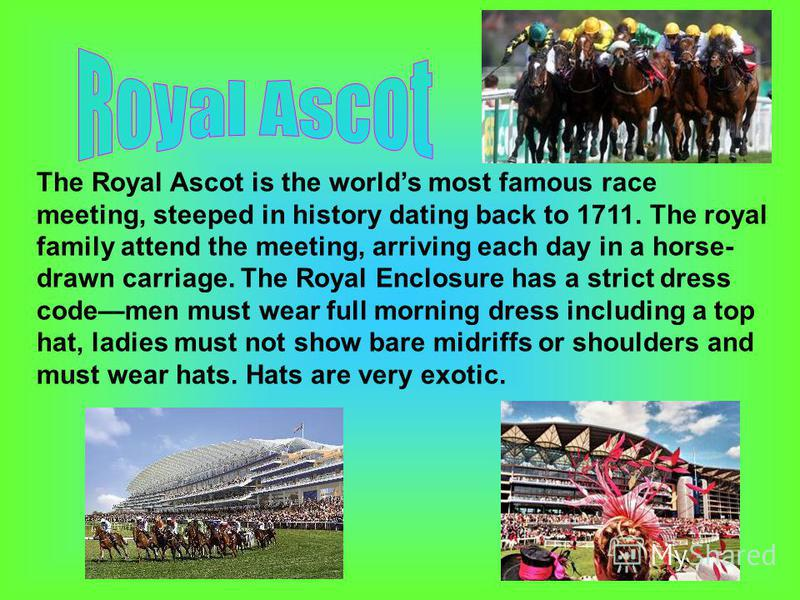The Royal Ascot is the worlds most famous race meeting, steeped in history dating back to 1711. The royal family attend the meeting, arriving each day in a horse- drawn carriage. The Royal Enclosure has a strict dress codemen must wear full morning d