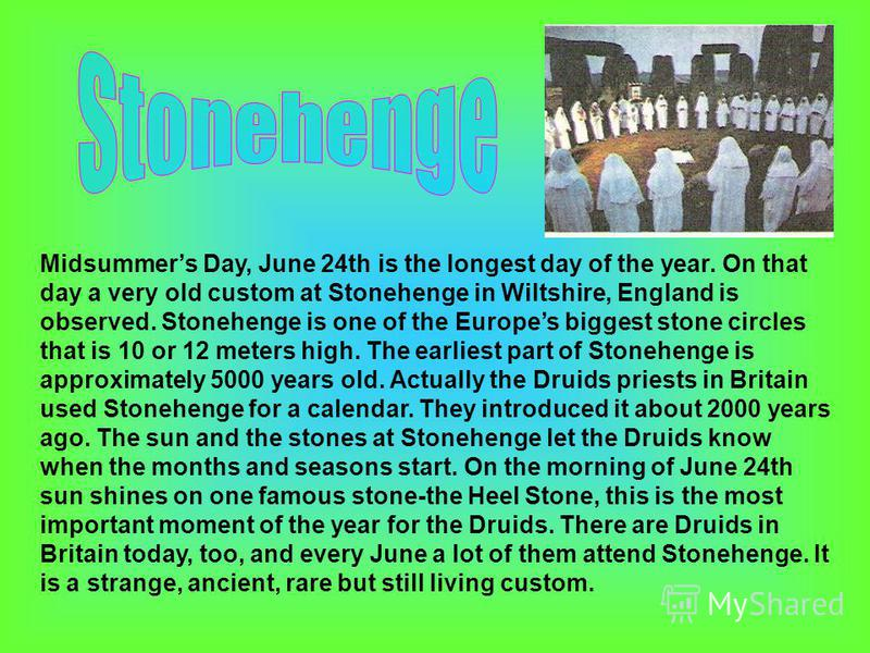 Midsummers Day, June 24th is the longest day of the year. On that day a very old custom at Stonehenge in Wiltshire, England is observed. Stonehenge is one of the Europes biggest stone circles that is 10 or 12 meters high. The earliest part of Stonehe