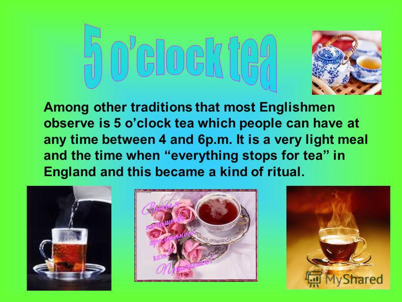 Among other traditions that most Englishmen observe is 5 oclock tea which people can have at any time between 4 and 6p.m. It is a very light meal and the time when everything stops for tea in England and this became a kind of ritual.