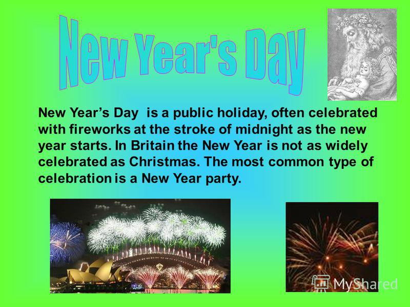 New Years Day is a public holiday, often celebrated with fireworks at the stroke of midnight as the new year starts. In Britain the New Year is not as widely celebrated as Christmas. The most common type of celebration is a New Year party.