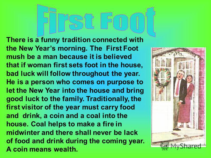There is a funny tradition connected with the New Years morning. The First Foot mush be a man because it is believed that if woman first sets foot in the house, bad luck will follow throughout the year. He is a person who comes on purpose to let the