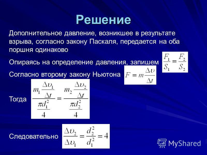 Решение Дополнительное давление, возникшее в результате взрыва, согласно закону Паскаля, передается на оба поршня одинаково Опираясь на определение давления, запишем Согласно второму закону Ньютона Тогда Следовательно