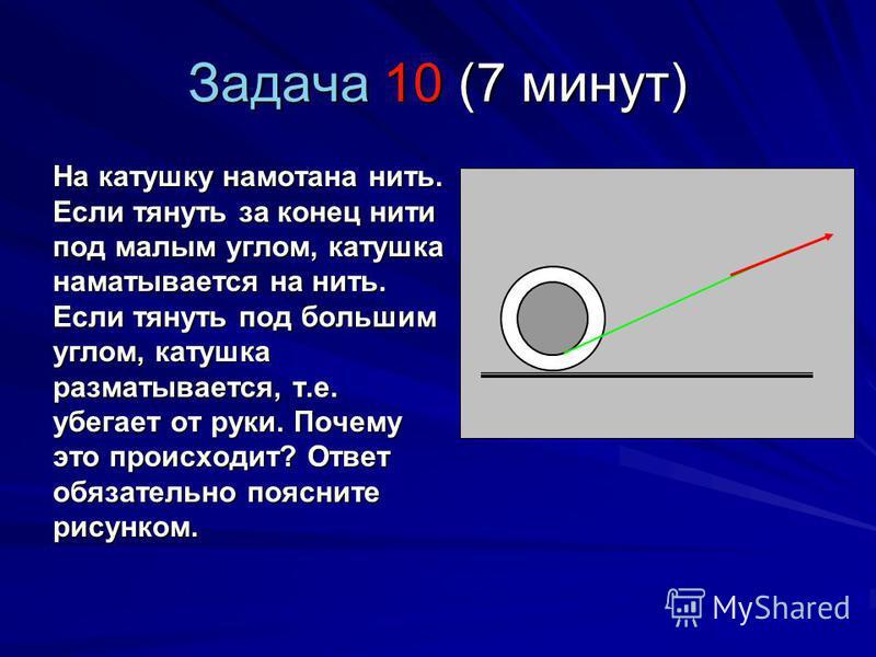 Задача 10 (7 минут) На катушку намотана нить. Если тянуть за конец нити под малым углом, катушка наматывается на нить. Если тянуть под большим углом, катушка разматывается, т.е. убегает от руки. Почему это происходит? Ответ обязательно поясните рисун