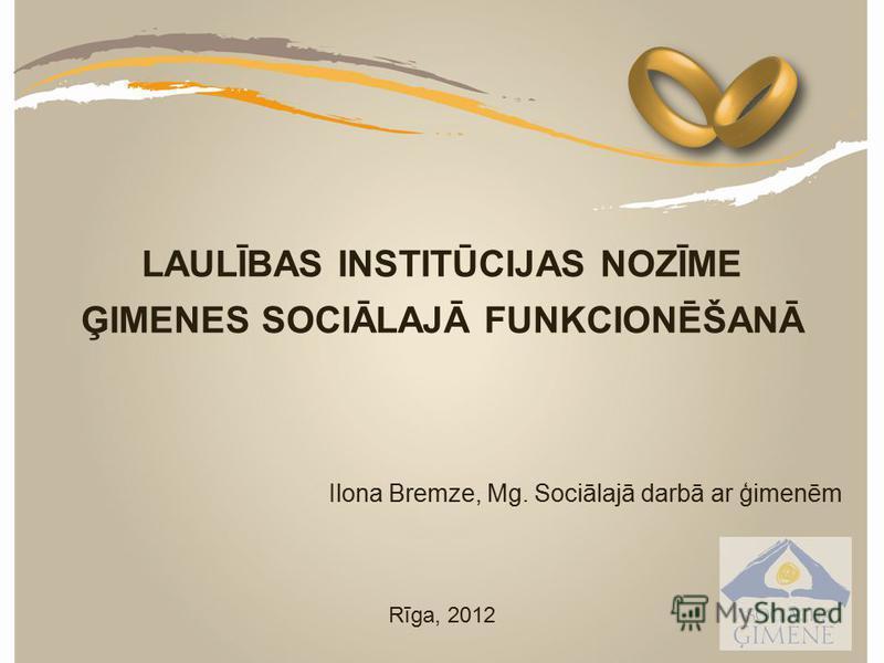 LAULĪBAS INSTITŪCIJAS NOZĪME ĢIMENES SOCIĀLAJĀ FUNKCIONĒŠANĀ Ilona Bremze, Mg. Sociālajā darbā ar ģimenēm Rīga, 2012