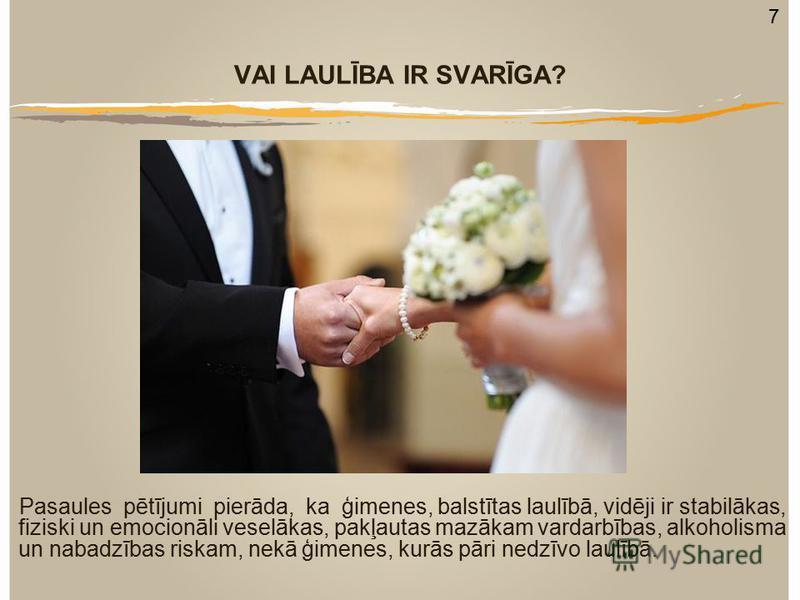 VAI LAULĪBA IR SVARĪGA? Pasaules pētījumi pierāda, ka ģimenes, balstītas laulībā, vidēji ir stabilākas, fiziski un emocionāli veselākas, pakļautas mazākam vardarbības, alkoholisma un nabadzības riskam, nekā ģimenes, kurās pāri nedzīvo laulībā. 7