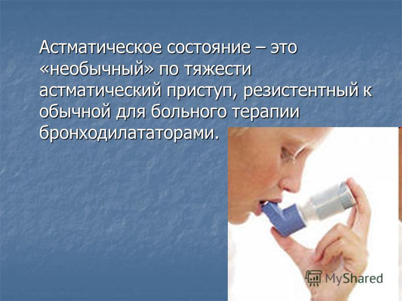 Астматическое состояние – это «необычный» по тяжести астматический приступ, резистентный к обычной для больного терапии бронходилататорами.