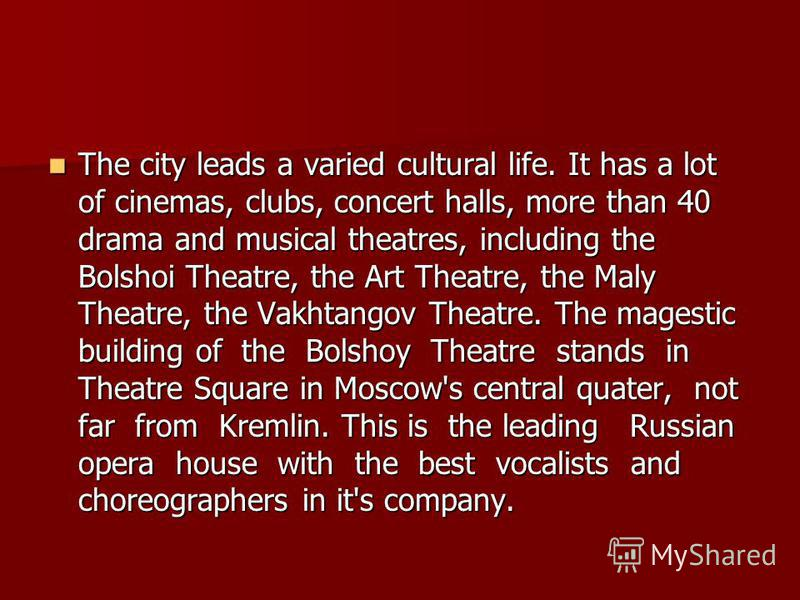 The city leads a varied cultural life. It has a lot of cinemas, clubs, concert halls, more than 40 drama and musical theatres, including the Bolshoi Theatre, the Art Theatre, the Maly Theatre, the Vakhtangov Theatre. The magestic building of the Bols