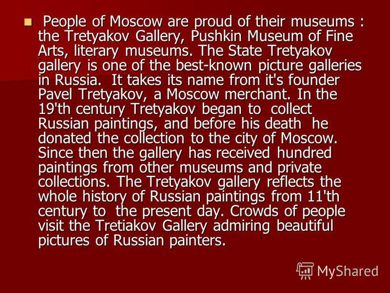 People of Moscow are proud of their museums : the Tretyakov Gallery, Pushkin Museum of Fine Arts, literary museums. The State Tretyakov gallery is one of the best-known picture galleries in Russia. It takes its name from it's founder Pavel Tretyakov,