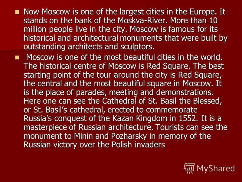Now Moscow is one of the largest cities in the Europe. It stands on the bank of the Moskva-River. More than 10 million people live in the city. Moscow is famous for its historical and architectural monuments that were built by outstanding architects