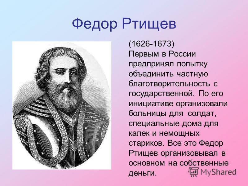 Федор Ртищев (1626-1673) Первым в России предпринял попытку объединить частную благотворительность с государственной. По его инициативе организовали больницы для солдат, специальные дома для калек и немощных стариков. Все это Федор Ртищев организовыв