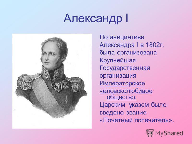 Александр I По инициативе Александра I в 1802 г. была организована Крупнейшая Государственная организация Императорское человеколюбивое общество. Царским указом было введено звание «Почетный попечитель».