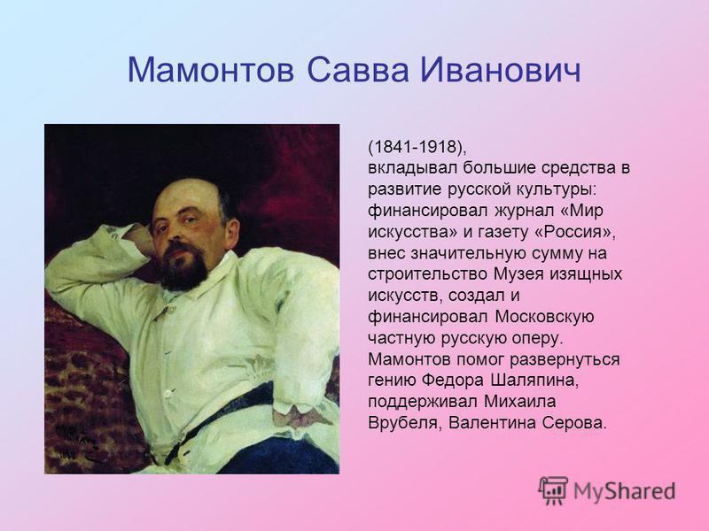Мамонтов Савва Иванович (1841-1918), вкладывал большие средства в развитие русской культуры: финансировал журнал «Мир искусства» и газету «Россия», внес значительную сумму на строительство Музея изящных искусств, создал и финансировал Московскую част