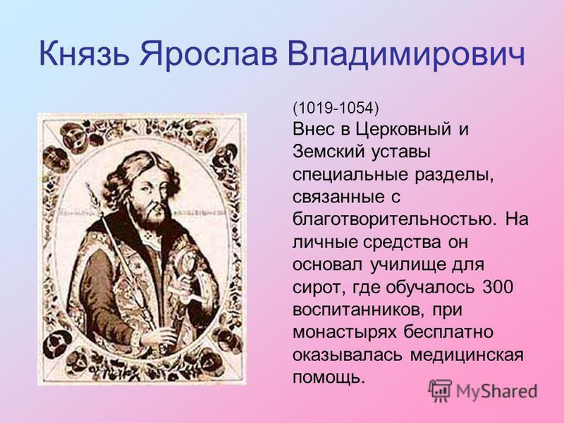 Князь Ярослав Владимирович (1019-1054) Внес в Церковный и Земский уставы специальные разделы, связанные с благотворительностью. На личные средства он основал училище для сирот, где обучалось 300 воспитанников, при монастырях бесплатно оказывалась мед