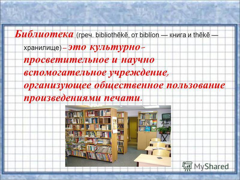 Библиотека (греч. bibliothēkē, от biblíon книга и thēkē хранилище) – это культурно - просветительное и научно вспомогательное учреждение, организующее общественное пользование произведениями печати.