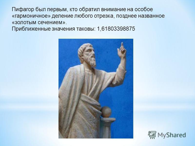Пифагор был первым, кто обратил внимание на особое «гармоничное» деление любого отрезка, позднее названное «золотым сечением». Приближенные значения таковы: 1,61803398875