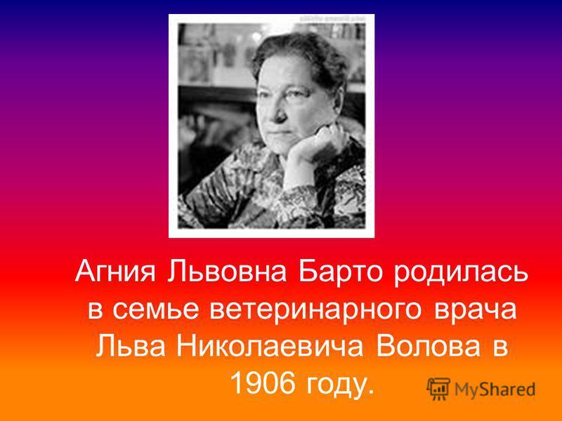 Агния Львовна Барто родилась в семье ветеринарного врача Льва Николаевича Волова в 1906 году.