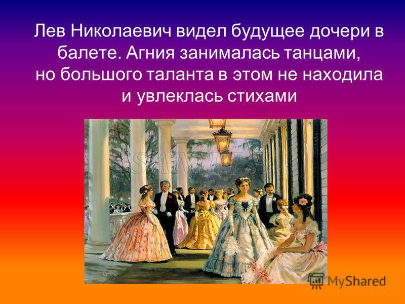 Лев Николаевич видел будущее дочери в балете. Агния занималась танцами, но большого таланта в этом не находила и увлеклась стихами