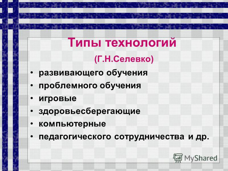 Типы технологий (Г.Н.Селевко) развивающего обучения проблемного обучения игровые здоровьесберегающие компьютерные педагогического сотрудничества и др.