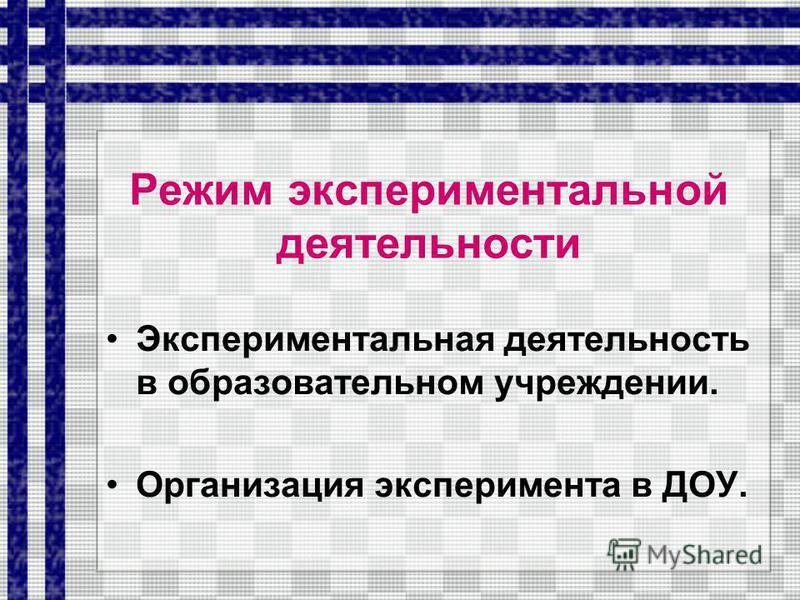 Режим экспериментальной деятельности Экспериментальная деятельность в образовательном учреждении. Организация эксперимента в ДОУ.